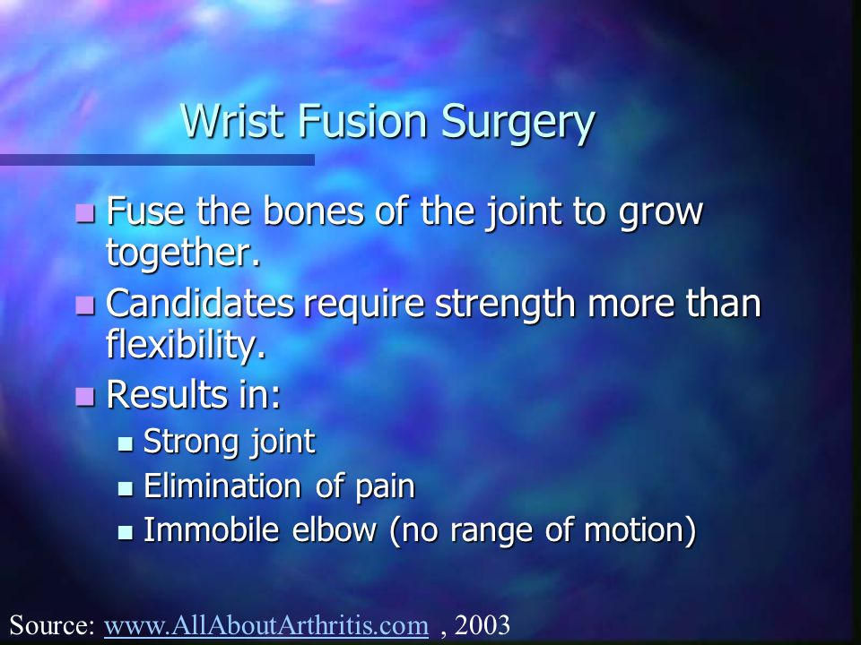 Wrist Fusion Surgery Fuse the bones of the joint to grow together.