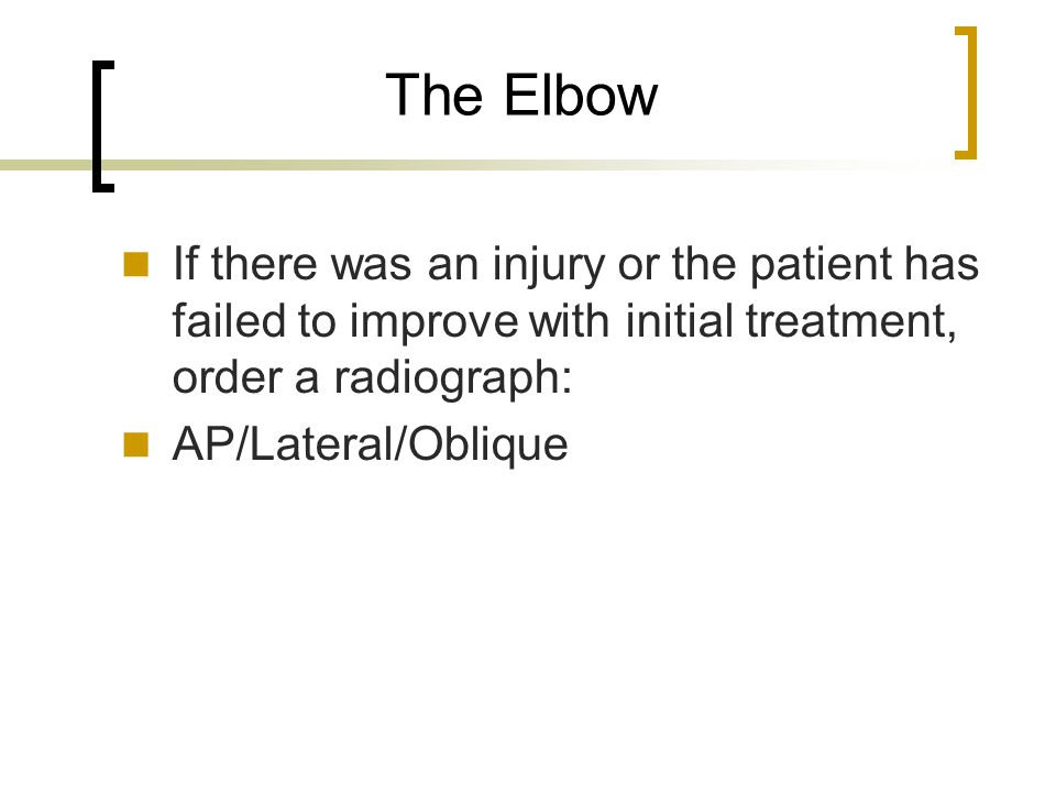 The Elbow If there was an injury or the patient has failed to improve with initial treatment, order a radiograph: