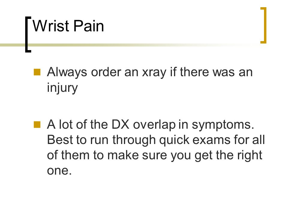 Wrist Pain Always order an xray if there was an injury