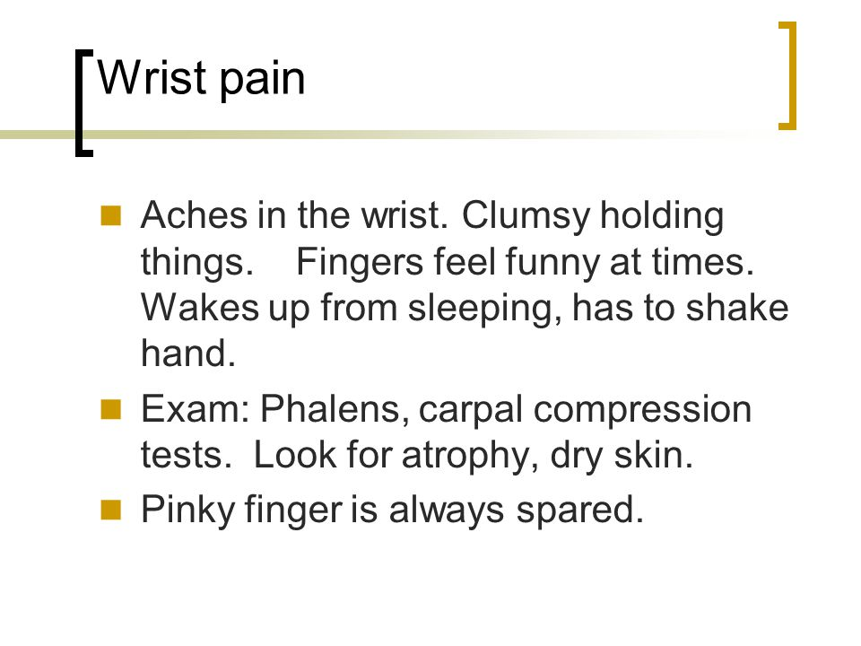 Wrist pain Aches in the wrist. Clumsy holding things. Fingers feel funny at times. Wakes up from sleeping, has to shake hand.