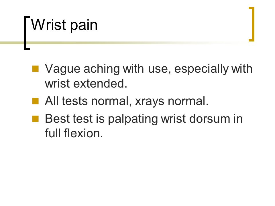 Wrist pain Vague aching with use, especially with wrist extended.