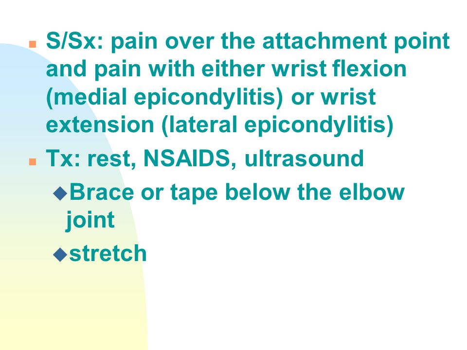 S/Sx: pain over the attachment point and pain with either wrist flexion (medial epicondylitis) or wrist extension (lateral epicondylitis)
