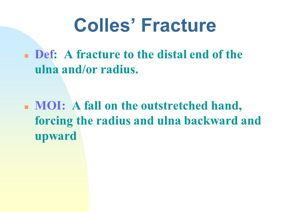 4/14/2017 Colles' Fracture. Def: A fracture to the distal end of the ulna and/or radius.