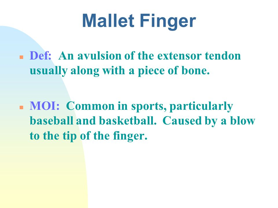 Mallet Finger Def: An avulsion of the extensor tendon usually along with a piece of bone.