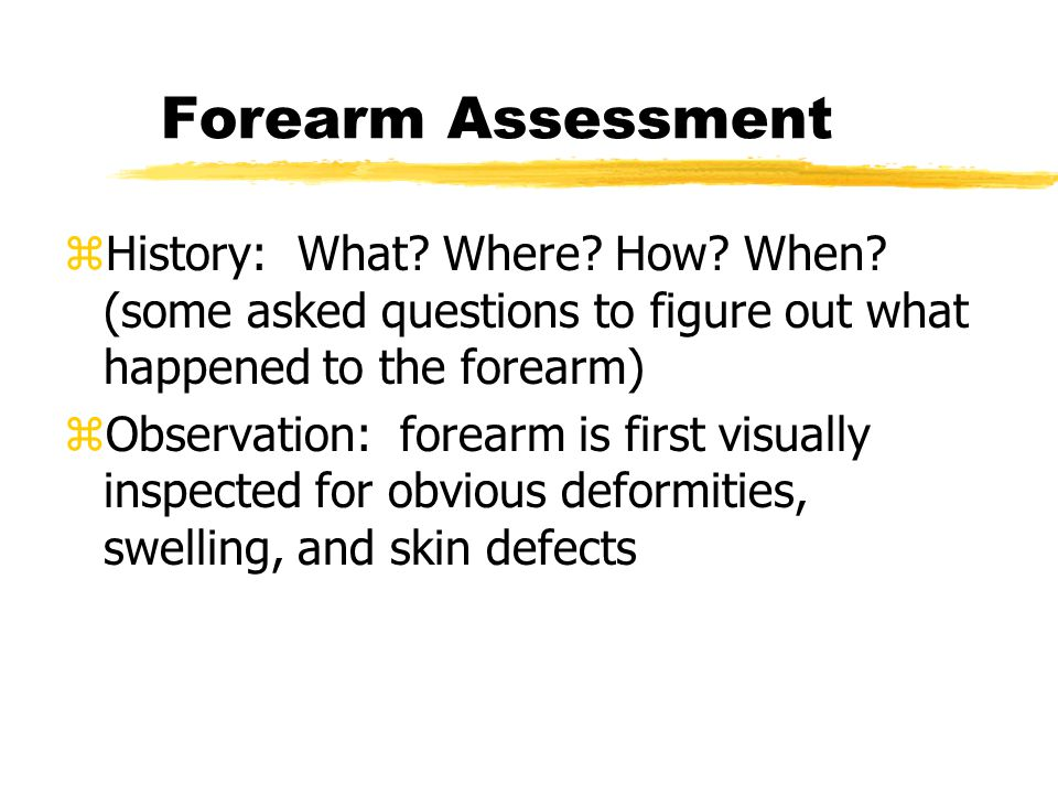 Forearm Assessment History: What Where How When (some asked questions to figure out what happened to the forearm)