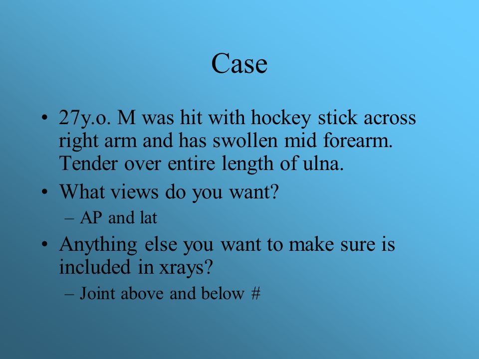 Case 27y.o. M was hit with hockey stick across right arm and has swollen mid forearm. Tender over entire length of ulna.