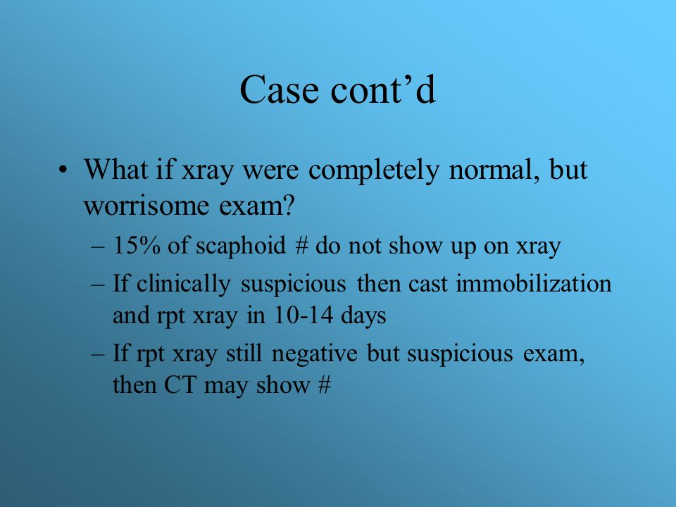 Case cont'd What if xray were completely normal, but worrisome exam
