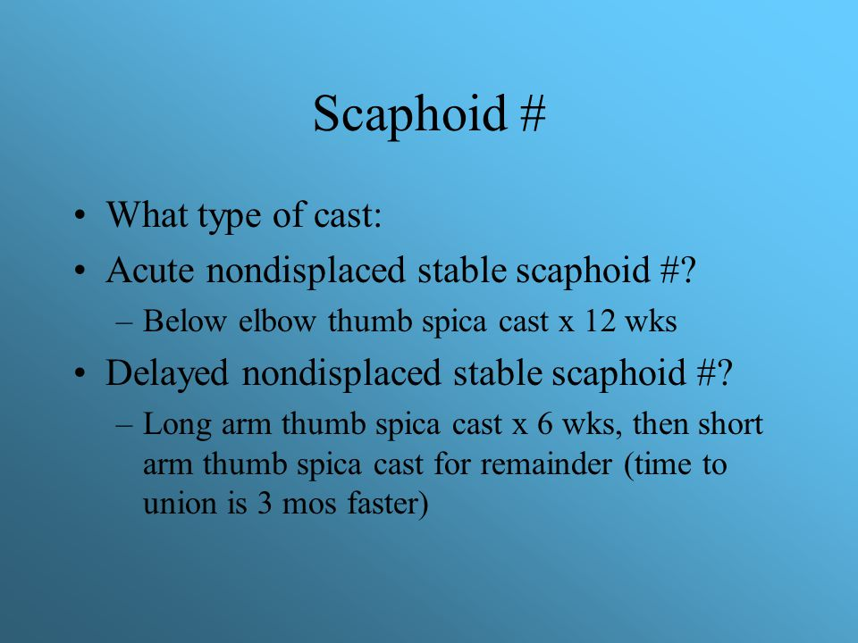 Scaphoid # What type of cast: Acute nondisplaced stable scaphoid #