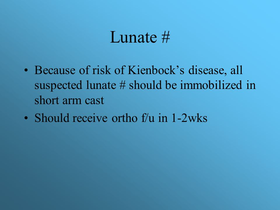 Lunate # Because of risk of Kienbock's disease, all suspected lunate # should be immobilized in short arm cast.