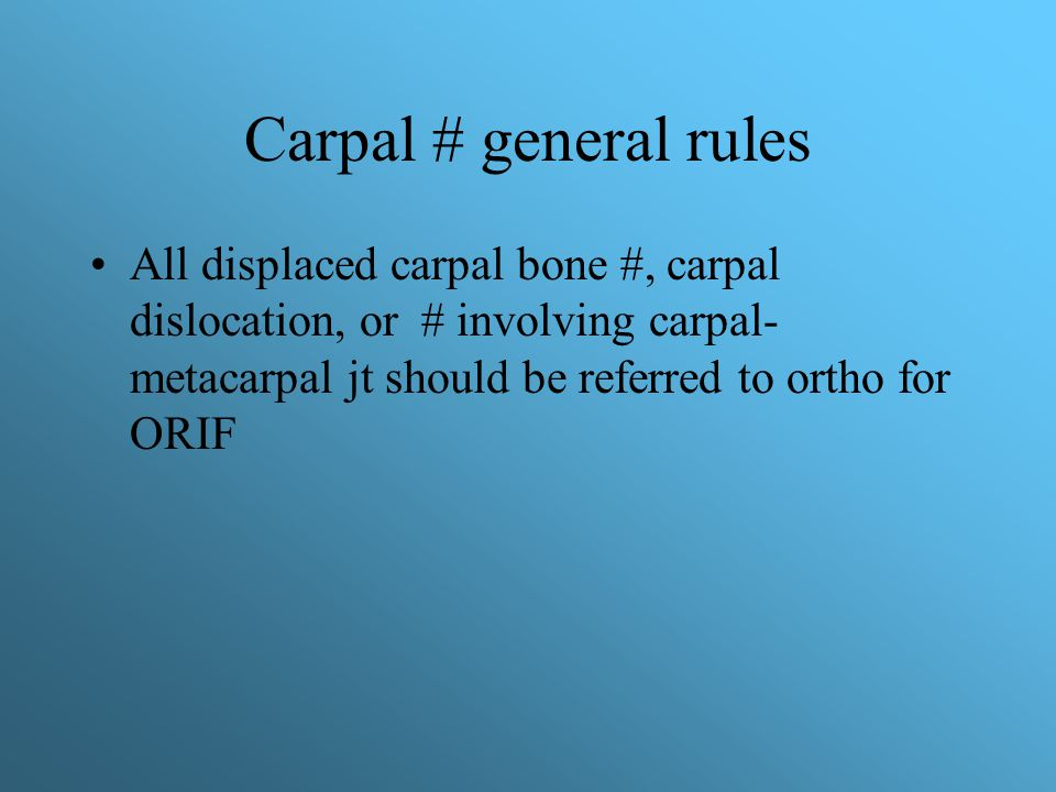 Carpal # general rules All displaced carpal bone #, carpal dislocation, or # involving carpal-metacarpal jt should be referred to ortho for ORIF.