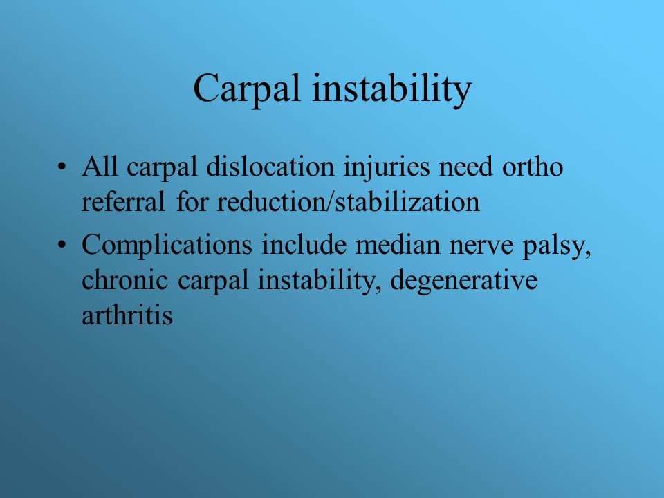 Carpal instability All carpal dislocation injuries need ortho referral for reduction/stabilization.