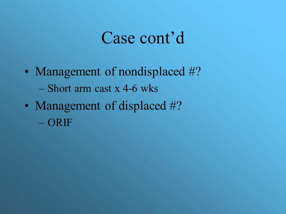 Case cont'd Management of nondisplaced # Management of displaced #