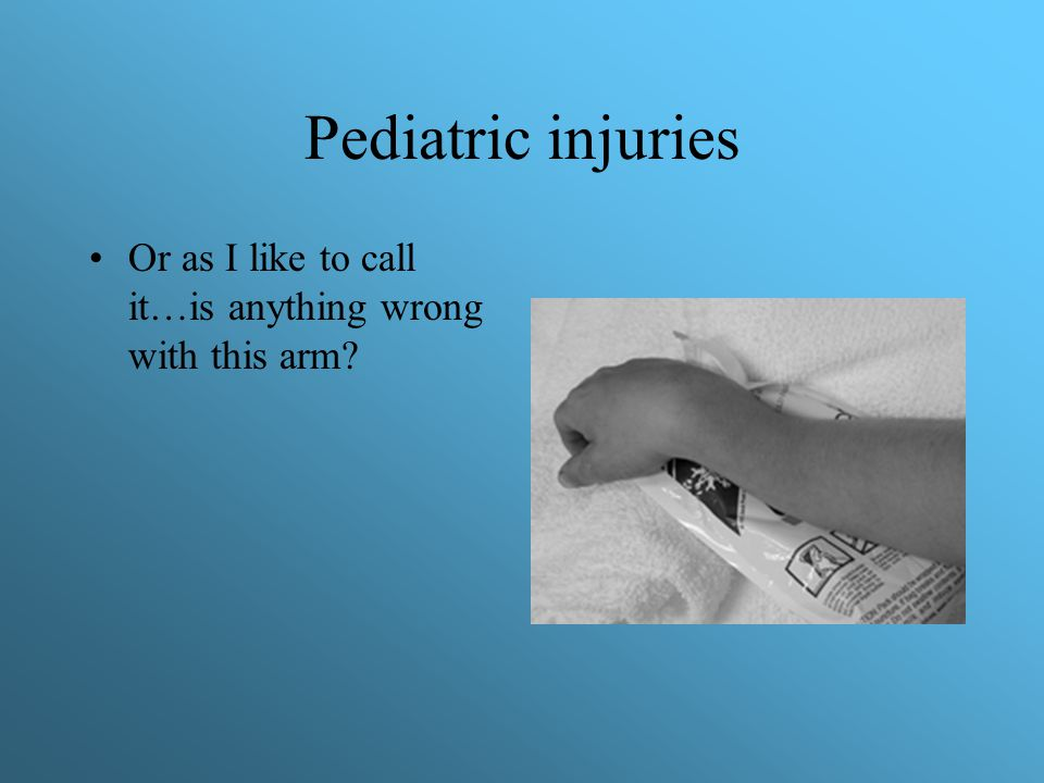 Pediatric injuries Or as I like to call it…is anything wrong with this arm