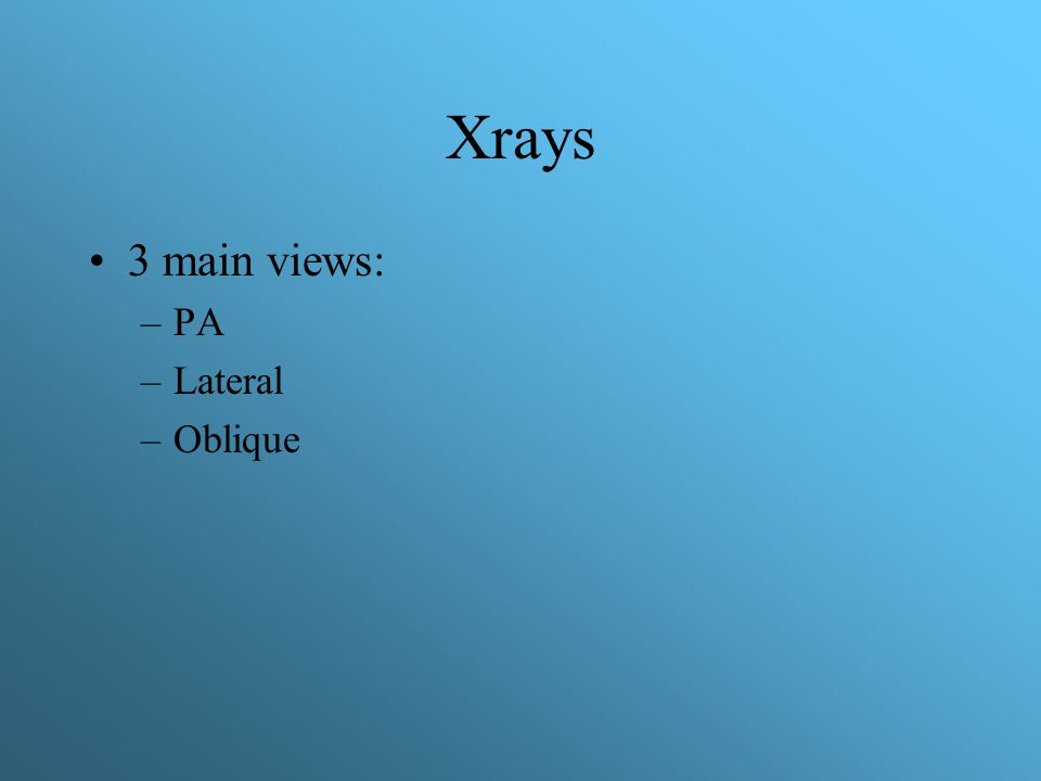 Xrays 3 main views: PA Lateral Oblique