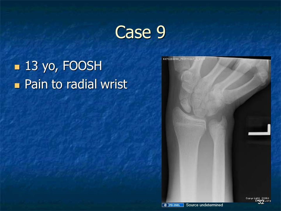 Case 9 13 yo, FOOSH Pain to radial wrist Source undetermined