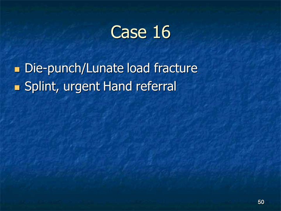 Case 16 Die-punch/Lunate load fracture Splint, urgent Hand referral
