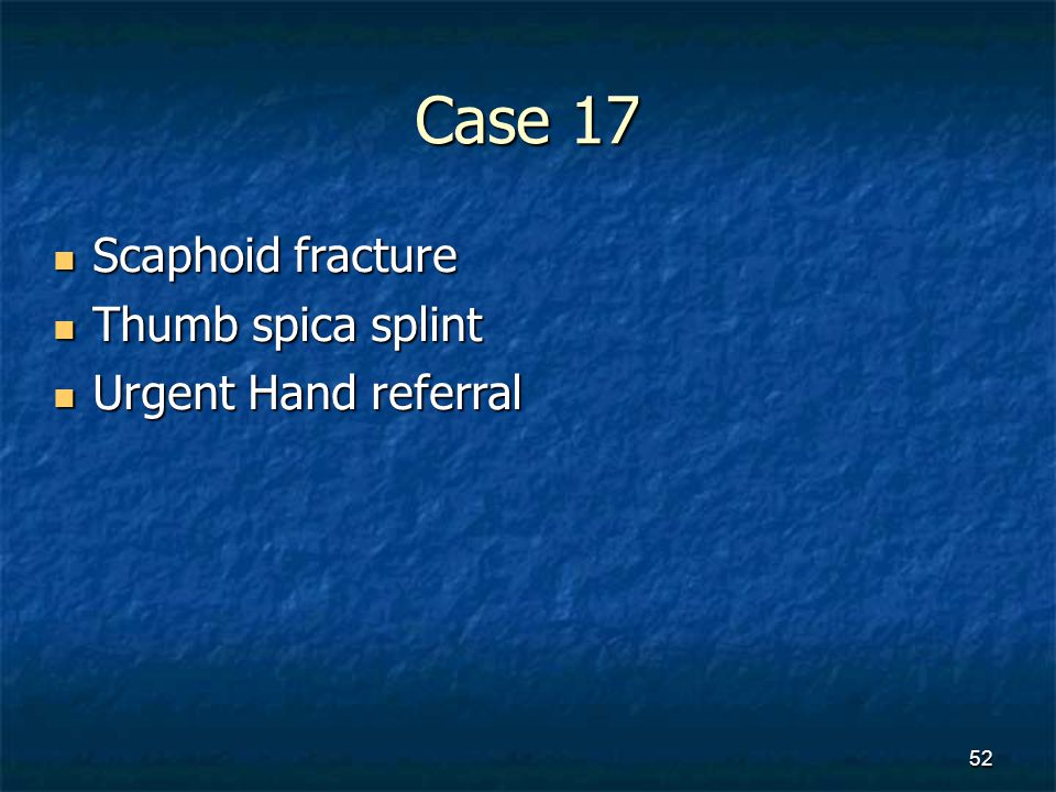 Case 17 Scaphoid fracture Thumb spica splint Urgent Hand referral