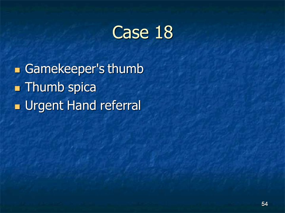 Case 18 Gamekeeper s thumb Thumb spica Urgent Hand referral