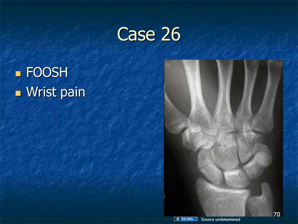 Case 26 FOOSH Wrist pain Source undetermined