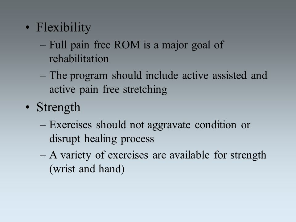Flexibility Full pain free ROM is a major goal of rehabilitation. The program should include active assisted and active pain free stretching.