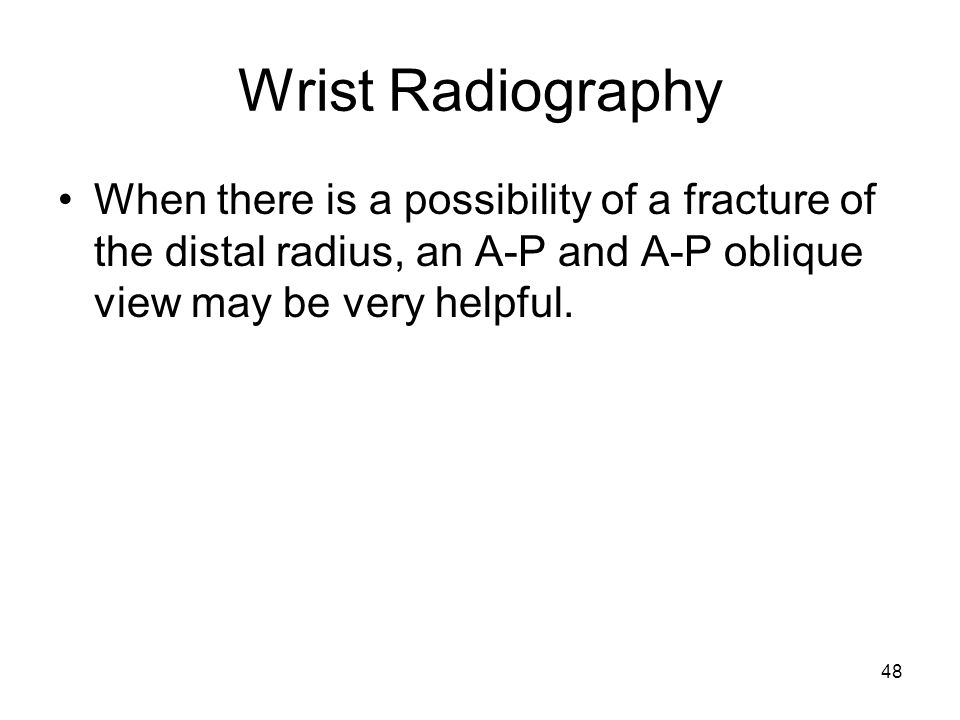 Wrist Radiography When there is a possibility of a fracture of the distal radius, an A-P and A-P oblique view may be very helpful.