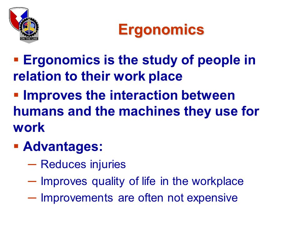 Ergonomics Ergonomics is the study of people in relation to their work place.