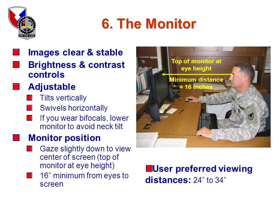 Top of monitor at eye height Minimum distance = 16 inches