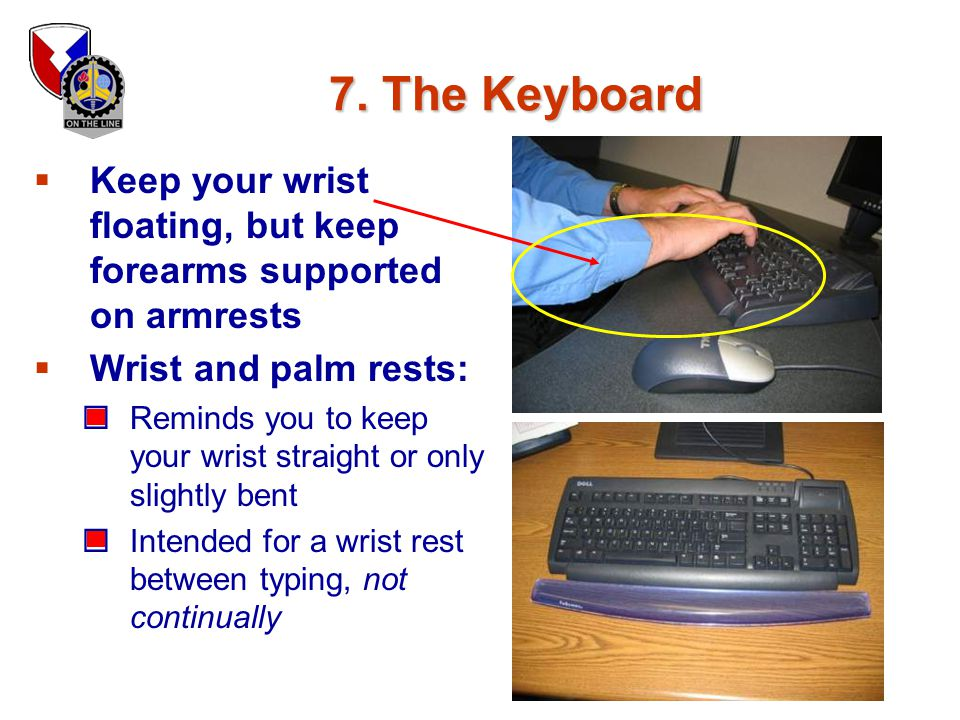 7. The Keyboard Keep your wrist floating, but keep forearms supported on armrests. Wrist and palm rests: