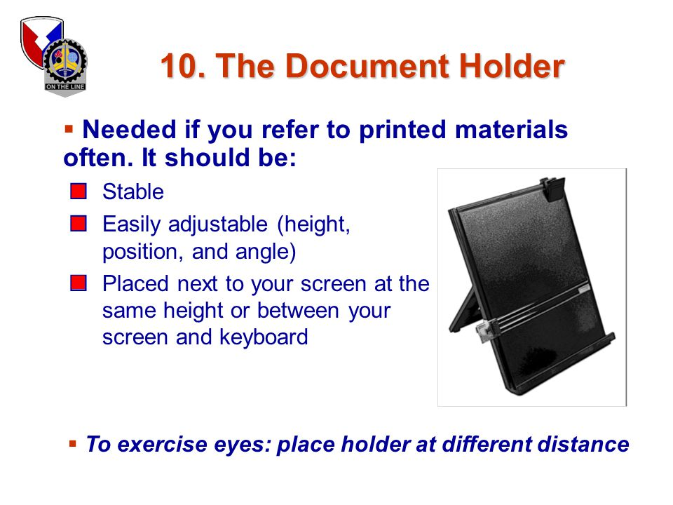10. The Document Holder Needed if you refer to printed materials often. It should be: Stable. Easily adjustable (height, position, and angle)