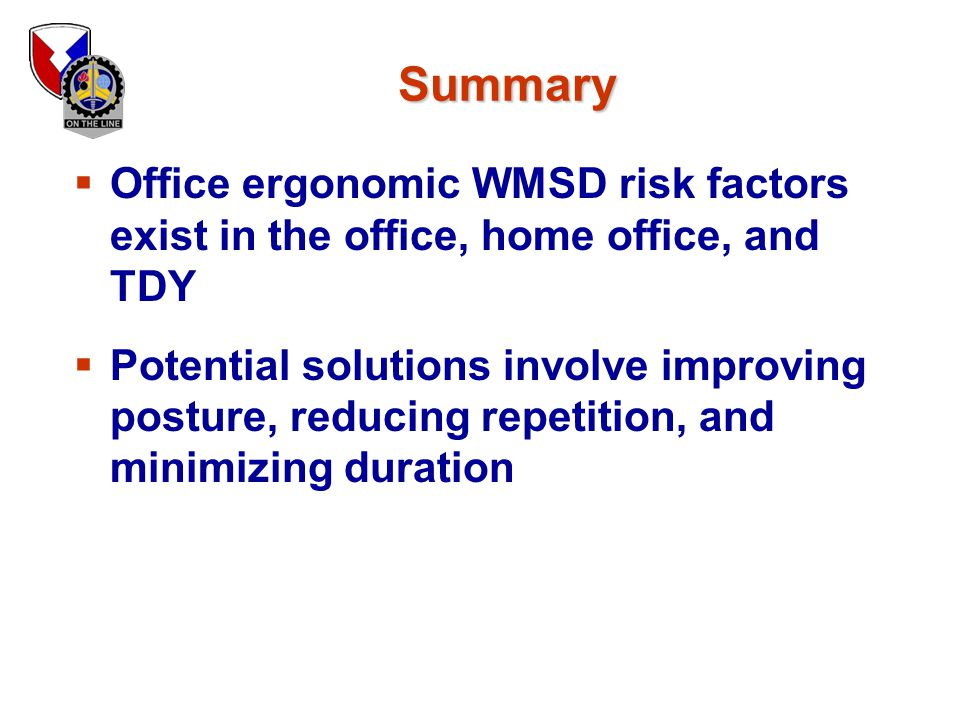 Summary Office ergonomic WMSD risk factors exist in the office, home office, and TDY.