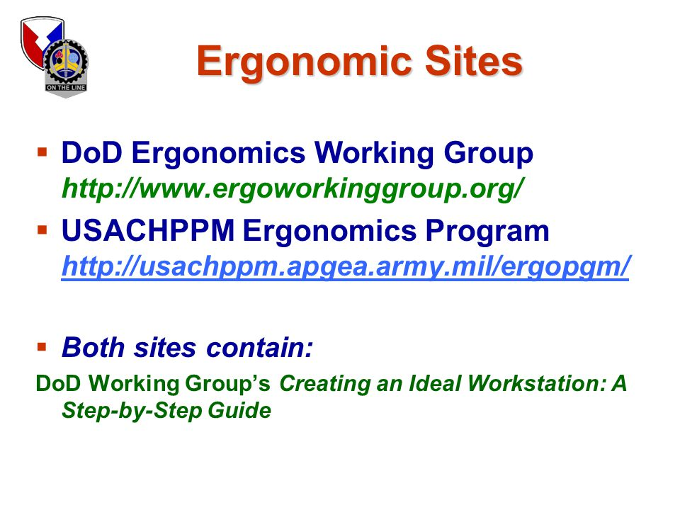 Ergonomic Sites DoD Ergonomics Working Group http://www.ergoworkinggroup.org/ USACHPPM Ergonomics Program http://usachppm.apgea.army.mil/ergopgm/