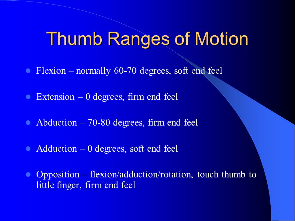 Thumb Ranges of Motion Flexion – normally 60-70 degrees, soft end feel