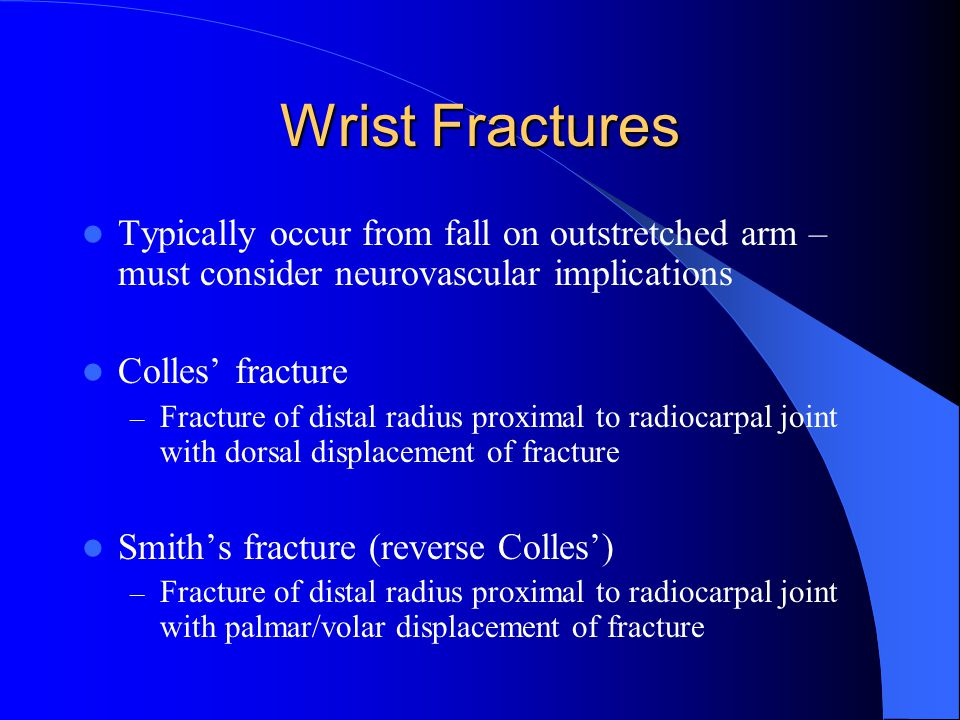 Wrist Fractures Typically occur from fall on outstretched arm – must consider neurovascular implications.