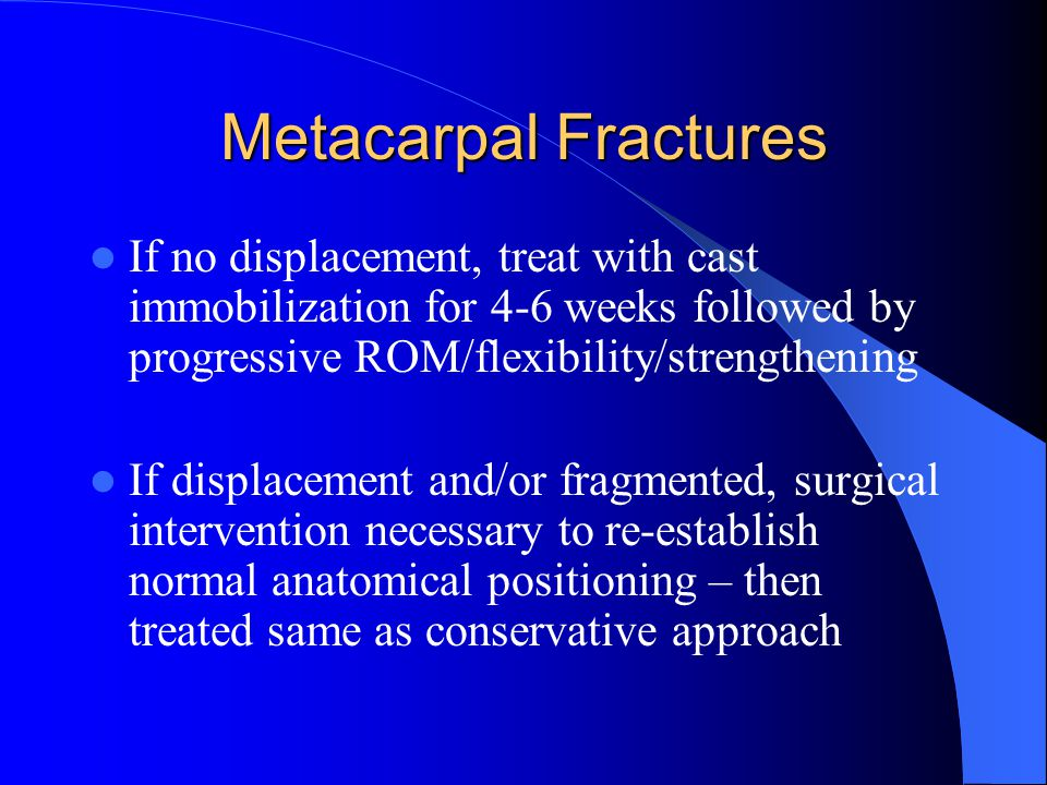 Metacarpal Fractures If no displacement, treat with cast immobilization for 4-6 weeks followed by progressive ROM/flexibility/strengthening.