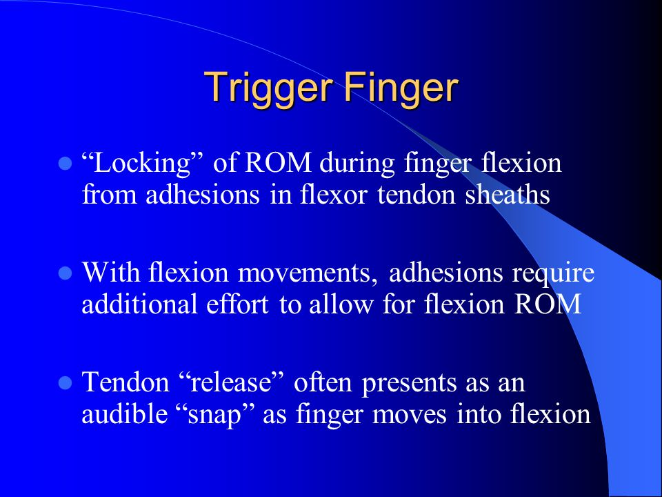 Trigger Finger Locking of ROM during finger flexion from adhesions in flexor tendon sheaths.