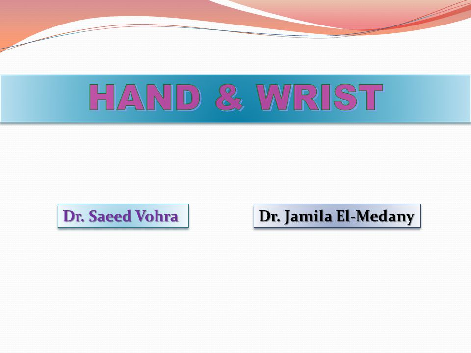 HAND & WRIST Dr. Saeed Vohra Dr. Jamila El-Medany