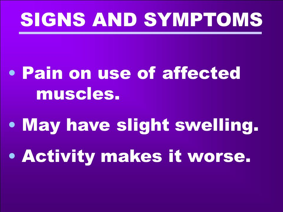 SIGNS AND SYMPTOMS Pain on use of affected muscles.