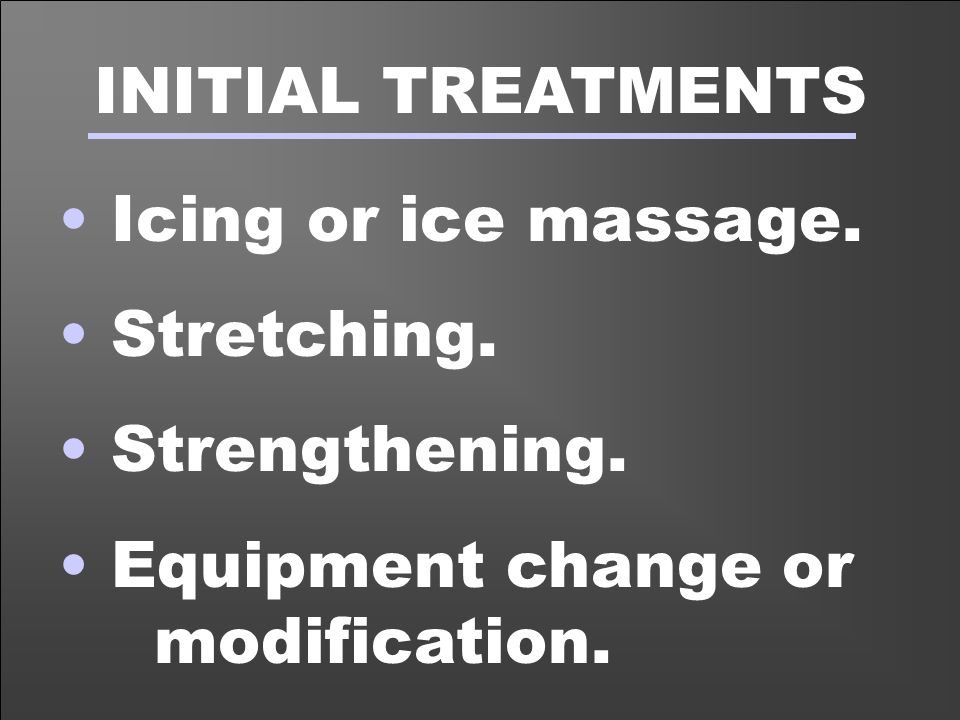 INITIAL TREATMENTS Icing or ice massage. Stretching.