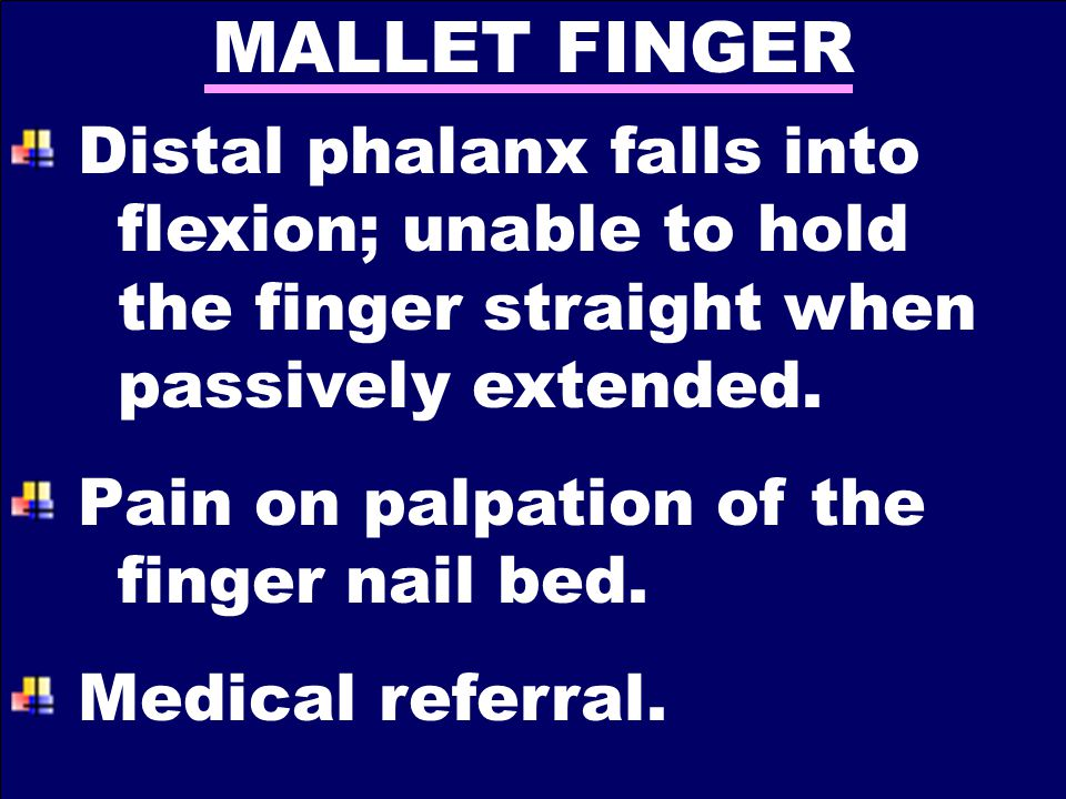 MALLET FINGER Distal phalanx falls into flexion; unable to hold the finger straight when passively extended.