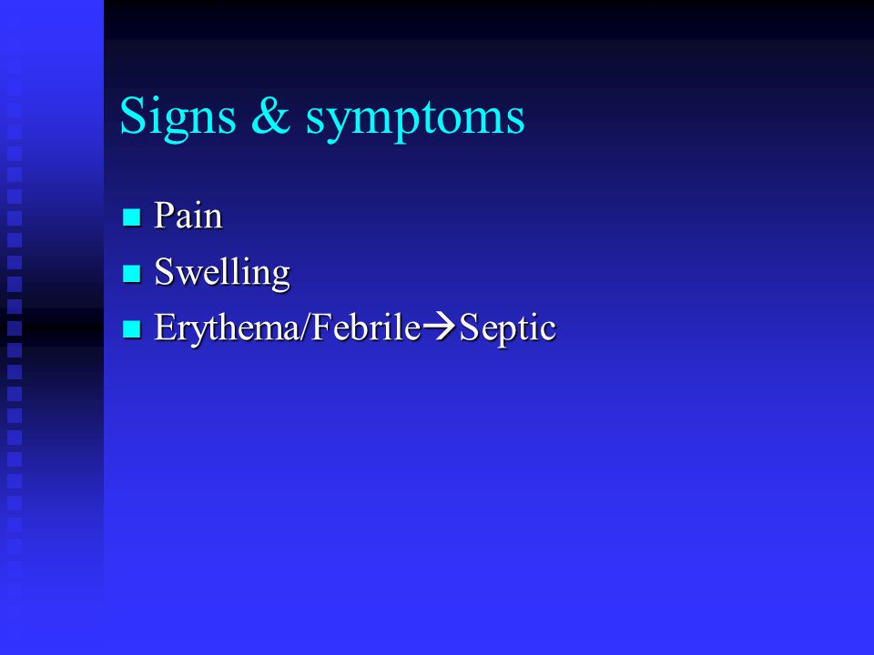 Signs & symptoms Pain Swelling Erythema/FebrileSeptic