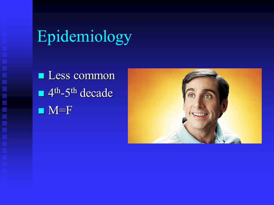Epidemiology Less common 4th-5th decade M=F