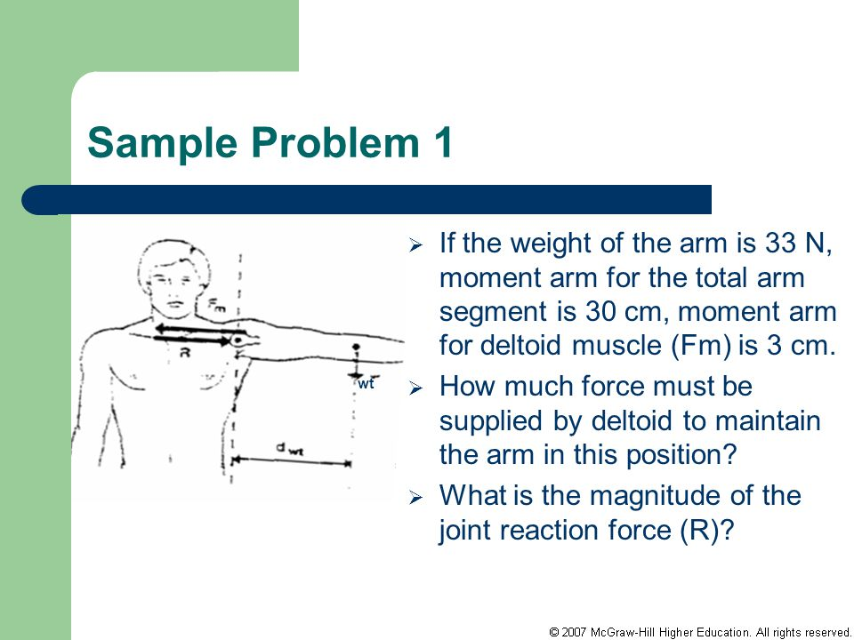 Sample Problem 1 If the weight of the arm is 33 N, moment arm for the total arm segment is 30 cm, moment arm for deltoid muscle (Fm) is 3 cm.