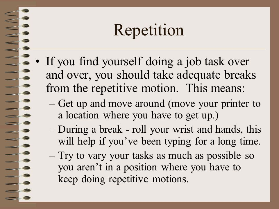 Repetition If you find yourself doing a job task over and over, you should take adequate breaks from the repetitive motion. This means: