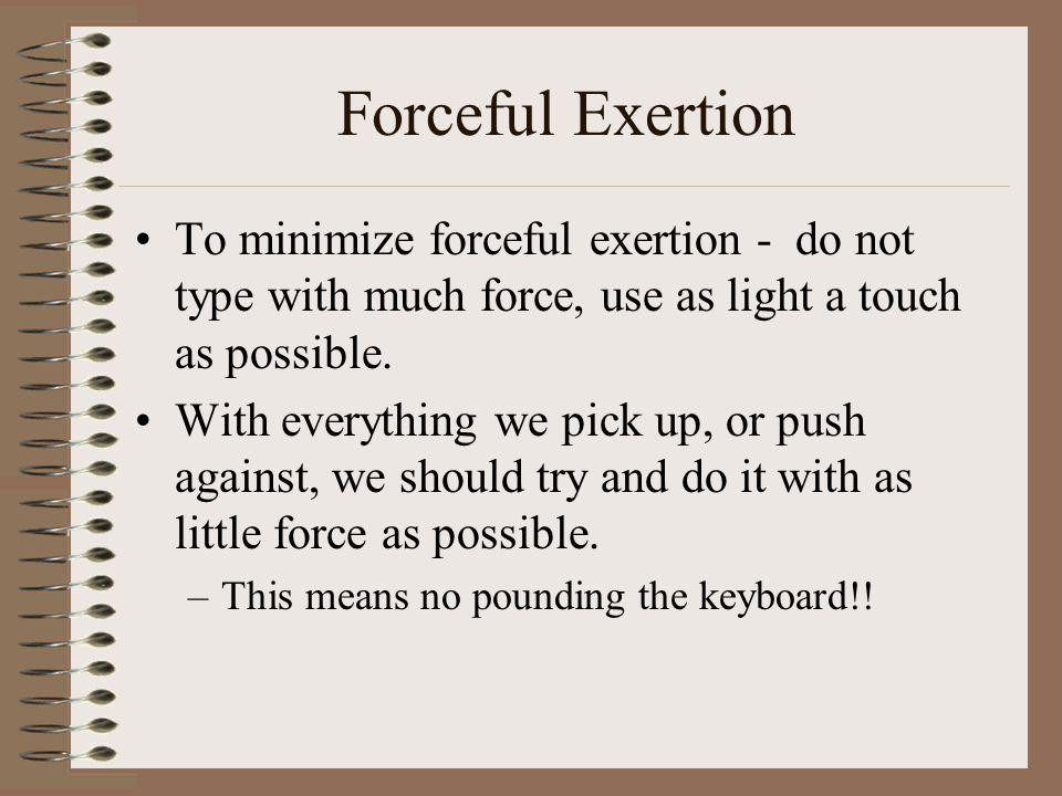 Forceful Exertion To minimize forceful exertion - do not type with much force, use as light a touch as possible.