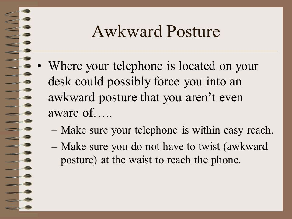 Awkward Posture Where your telephone is located on your desk could possibly force you into an awkward posture that you aren't even aware of…..