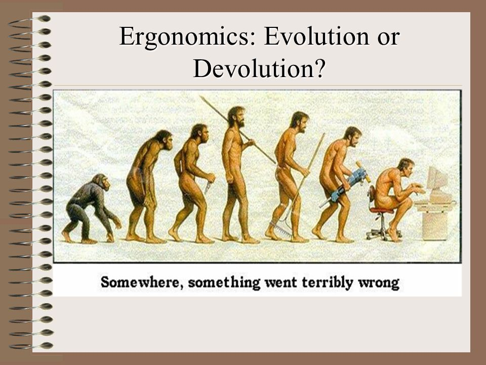Ergonomics: Evolution or Devolution