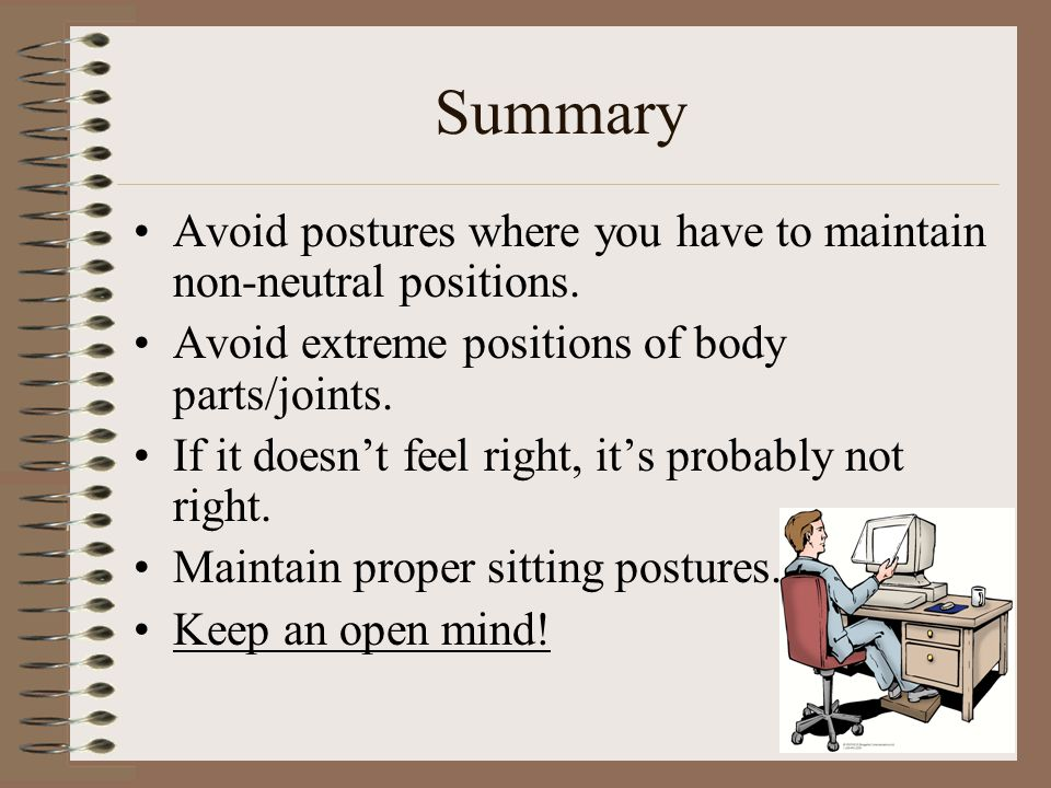 Summary Avoid postures where you have to maintain non-neutral positions. Avoid extreme positions of body parts/joints.