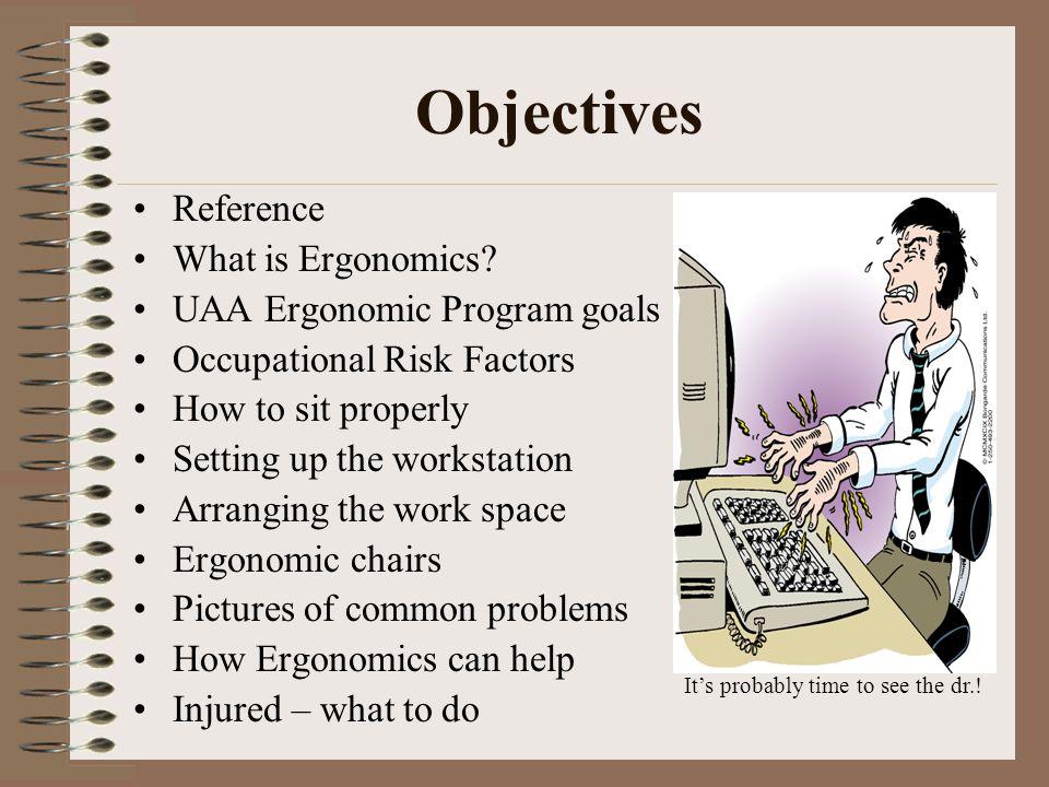 Objectives Reference What is Ergonomics UAA Ergonomic Program goals