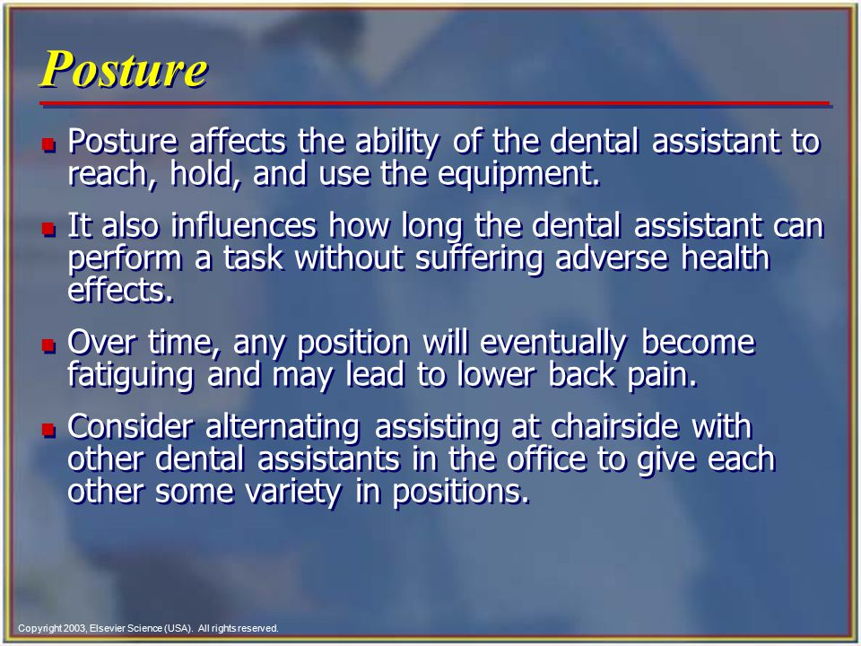 Posture Posture affects the ability of the dental assistant to reach, hold, and use the equipment.