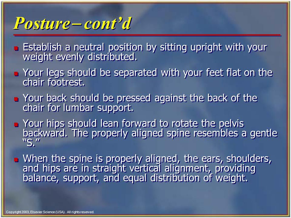 Posture- cont'd Establish a neutral position by sitting upright with your weight evenly distributed.
